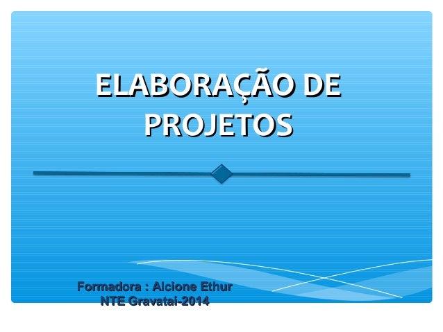 ELABORAÇÃO DEELABORAÇÃO DE PROJETOSPROJETOS Formadora : Alcione EthurFormadora : Alcione Ethur NTE Gravataí-2014NTE Gravat...