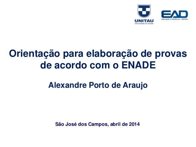 Orientação para elaboração de provas de acordo com o ENADE Alexandre Porto de Araujo São José dos Campos, abril de 2014