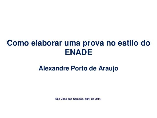 Como elaborar uma prova no estilo do ENADE Alexandre Porto de Araujo São José dos Campos, abril de 2014