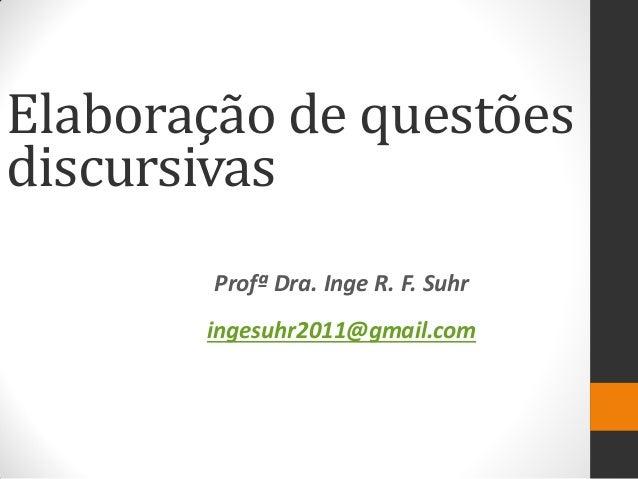 Profª Dra. Inge R. F. Suhr  ingesuhr2011@gmail.com  Elaboração de questões discursivas