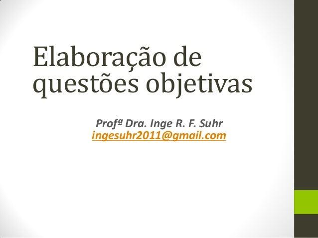 Profª Dra. Inge R. F. Suhr  ingesuhr2011@gmail.com  Elaboração de questões objetivas