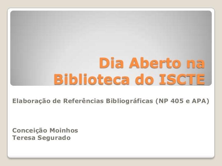 Dia Aberto na Biblioteca do ISCTE<br />Elaboração de Referências Bibliográficas (NP 405 e APA)<br />Conceição Moinhos<br /...