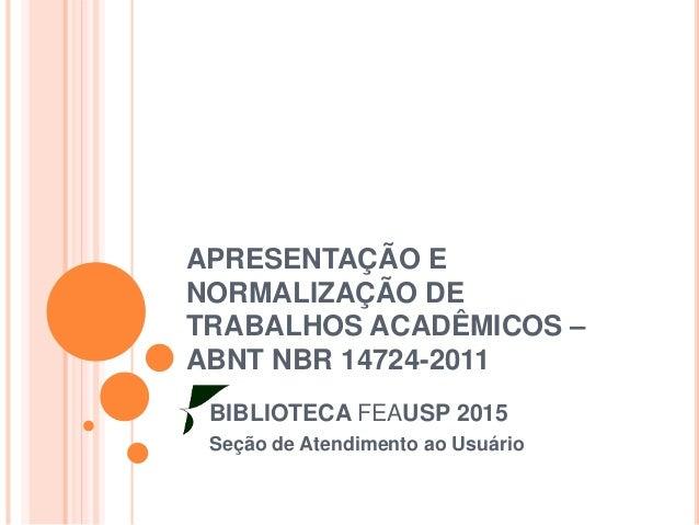 APRESENTAÇÃO E NORMALIZAÇÃO DE TRABALHOS ACADÊMICOS – ABNT NBR 14724-2011 BIBLIOTECA FEAUSP 2015 Seção de Atendimento ao U...