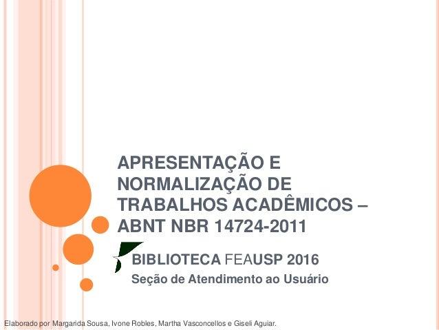 APRESENTAÇÃO E NORMALIZAÇÃO DE TRABALHOS ACADÊMICOS – ABNT NBR 14724-2011 BIBLIOTECA FEAUSP 2016 Seção de Atendimento ao U...