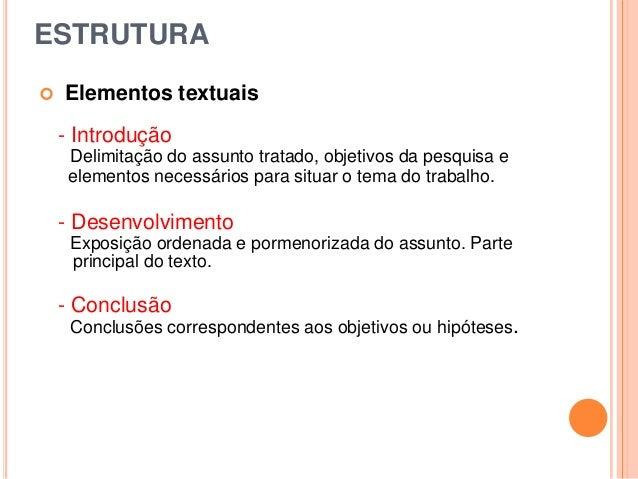 ESTRUTURA  Elementos textuais - Introdução Delimitação do assunto tratado, objetivos da pesquisa e elementos necessários ...
