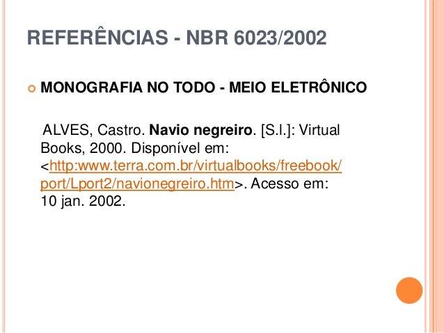 REFERÊNCIAS - NBR 6023/2002  MONOGRAFIA NO TODO - MEIO ELETRÔNICO ALVES, Castro. Navio negreiro. [S.l.]: Virtual Books, 2...