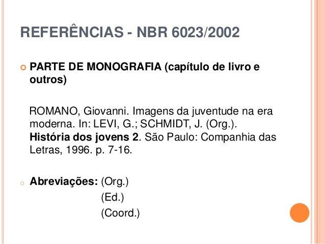 REFERÊNCIAS - NBR 6023/2002  PARTE DE MONOGRAFIA (capítulo de livro e outros) ROMANO, Giovanni. Imagens da juventude na e...