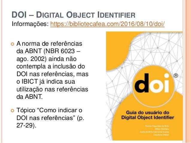 DOI – DIGITAL OBJECT IDENTIFIER Informações: https://bibliotecafea.com/2016/08/10/doi/  A norma de referências da ABNT (N...