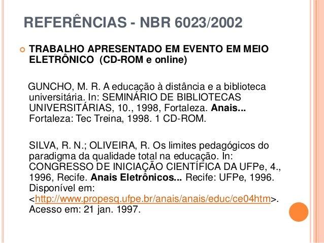 REFERÊNCIAS - NBR 6023/2002  TRABALHO APRESENTADO EM EVENTO EM MEIO ELETRÔNICO (CD-ROM e online) GUNCHO, M. R. A educação...
