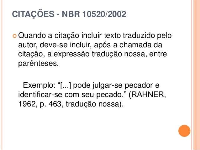 CITAÇÕES - NBR 10520/2002  Quando a citação incluir texto traduzido pelo autor, deve-se incluir, após a chamada da citaçã...
