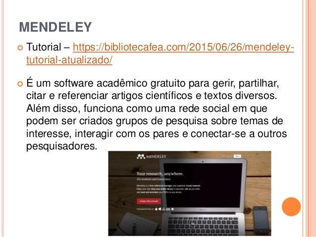 MENDELEY  Tutorial – https://bibliotecafea.com/2015/06/26/mendeley- tutorial-atualizado/  É um software acadêmico gratui...