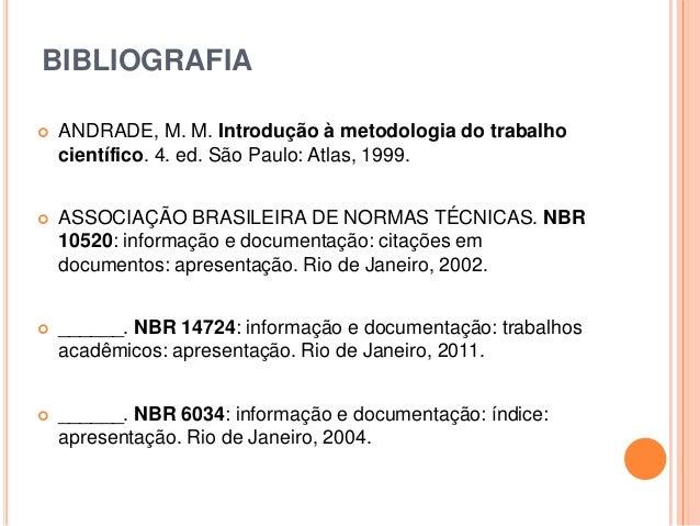 BIBLIOGRAFIA  ANDRADE, M. M. Introdução à metodologia do trabalho científico. 4. ed. São Paulo: Atlas, 1999.  ASSOCIAÇÃO...