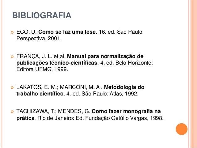 BIBLIOGRAFIA  ECO, U. Como se faz uma tese. 16. ed. São Paulo: Perspectiva, 2001.  FRANÇA, J. L. et al. Manual para norm...