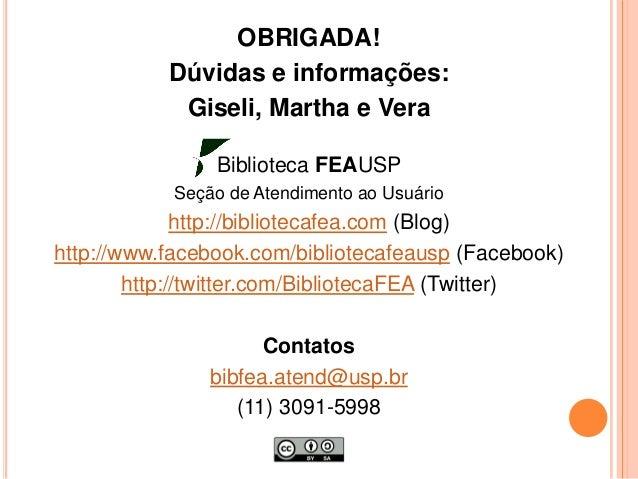 OBRIGADA! Dúvidas e informações: Giseli, Martha e Vera Biblioteca FEAUSP Seção de Atendimento ao Usuário http://biblioteca...