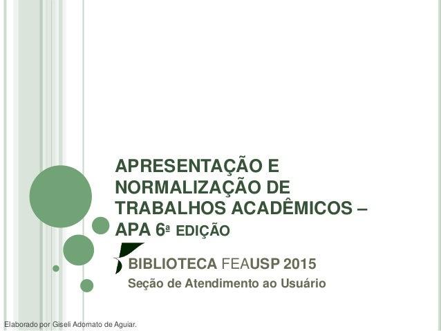 APRESENTAÇÃO E NORMALIZAÇÃO DE TRABALHOS ACADÊMICOS – APA 6ª EDIÇÃO BIBLIOTECA FEAUSP 2015 Seção de Atendimento ao Usuário...
