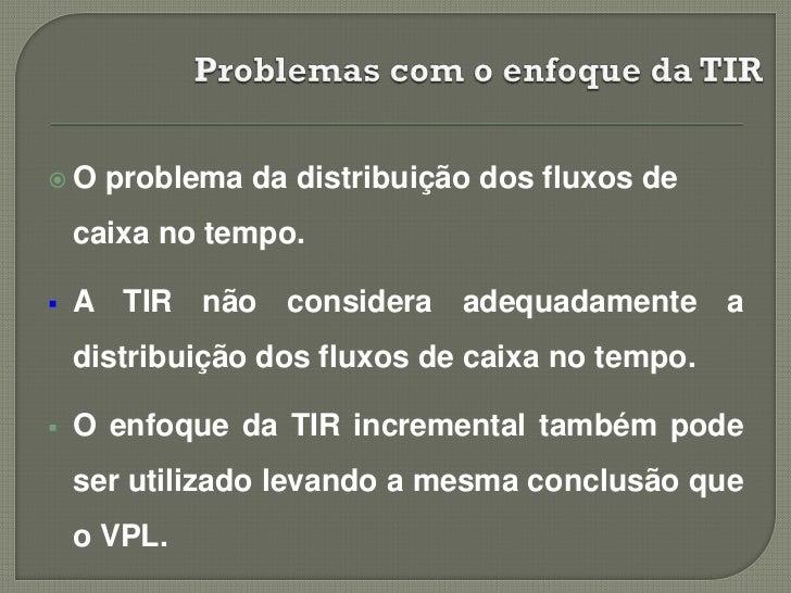 O    problema da distribuição dos fluxos de    caixa no tempo.   A TIR não considera adequadamente a    distribuição dos...