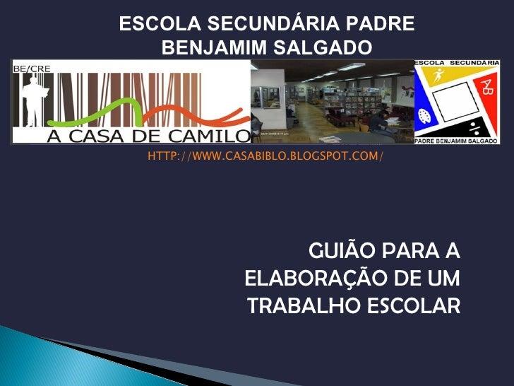 <ul><li>HTTP://WWW.CASABIBLO.BLOGSPOT.COM/ </li></ul>GUIÃO PARA A ELABORAÇÃO DE UM TRABALHO ESCOLAR ESCOLA SECUNDÁRIA PADR...