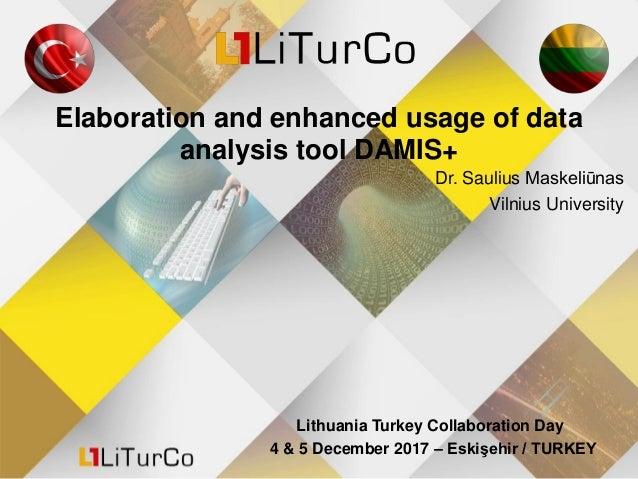 Elaboration and enhanced usage of data analysis tool DAMIS+ Dr. Saulius Maskeliūnas Vilnius University Lithuania Turkey Co...