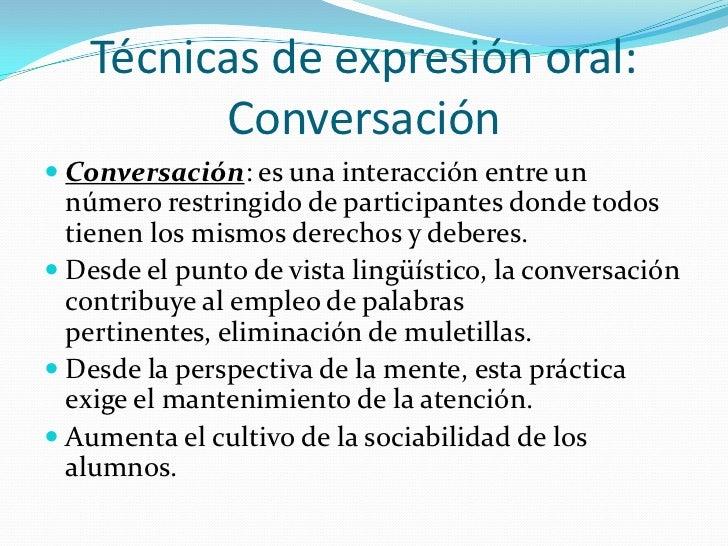 Técnicas de expresión oral:         Conversación Conversación: es una interacción entre un  número restringido de partici...