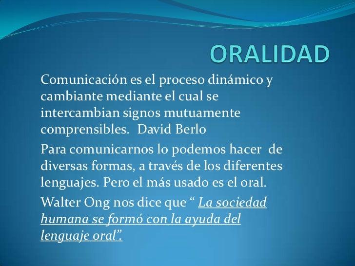 Comunicación es el proceso dinámico ycambiante mediante el cual seintercambian signos mutuamentecomprensibles. David Berlo...