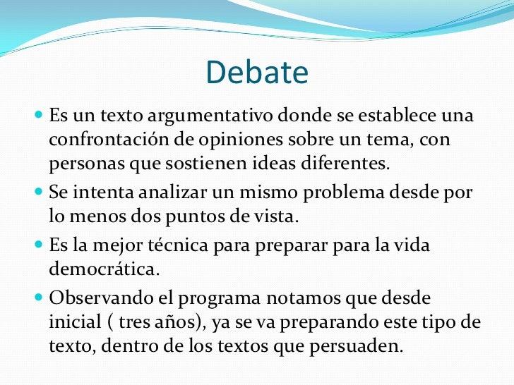 Debate Es un texto argumentativo donde se establece una  confrontación de opiniones sobre un tema, con  personas que sost...
