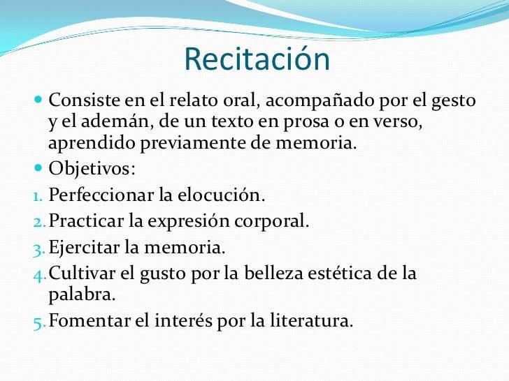 Recitación Consiste en el relato oral, acompañado por el gesto   y el ademán, de un texto en prosa o en verso,   aprendid...
