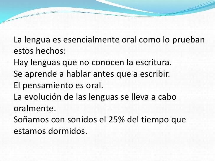 La lengua es esencialmente oral como lo pruebanestos hechos:Hay lenguas que no conocen la escritura.Se aprende a hablar an...