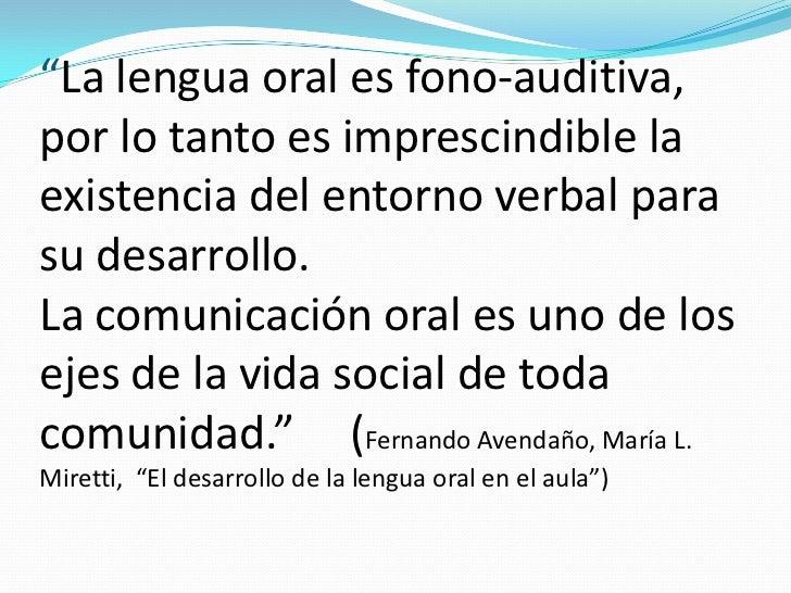 """""""La lengua oral es fono-auditiva,por lo tanto es imprescindible laexistencia del entorno verbal parasu desarrollo.La comun..."""