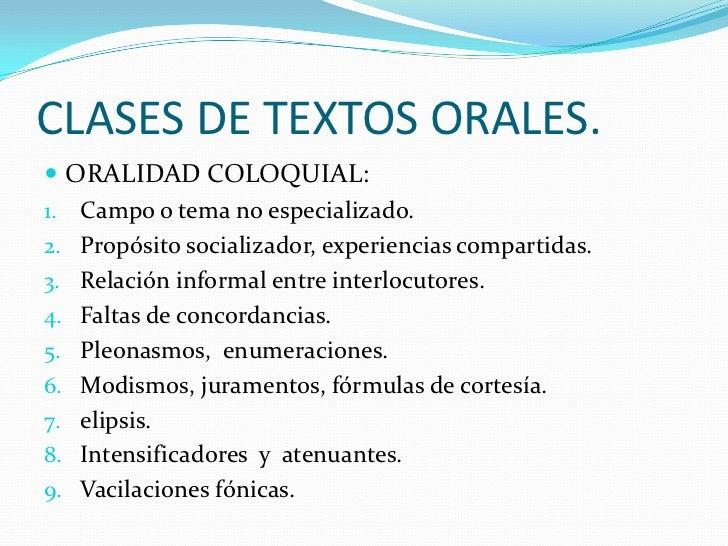 CLASES DE TEXTOS ORALES. ORALIDAD COLOQUIAL:1. Campo o tema no especializado.2. Propósito socializador, experiencias comp...