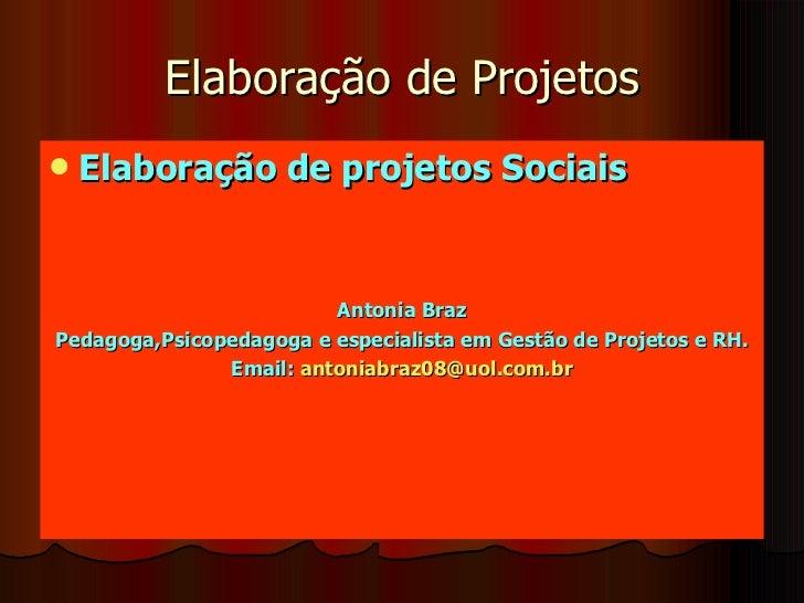 Elaboração de Projetos <ul><li>Elaboração de projetos Sociais </li></ul><ul><li>Antonia Braz </li></ul><ul><li>Pedagoga,Ps...