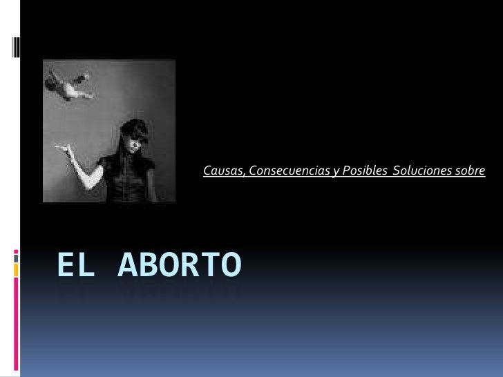 El Aborto<br />Causas, Consecuencias y Posibles  Soluciones sobre<br />