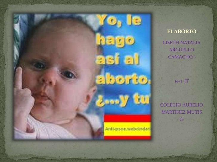 EL ABORTO<br />LISETH NATALIA ARGUELLO CAMACHO !<br />10-1  JT <br />COLEGIO AURELIO MARTINEZ MUTIS <br />