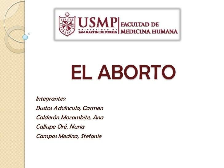 EL ABORTO<br />Integrantes:<br />Bustos Advíncula, Carmen<br />Calderón Mozombite, Ana<br />Callupe Oré, Nuria<br />Campos...