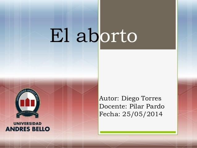 El aborto Autor: Diego Torres Docente: Pilar Pardo Fecha: 25/05/2014