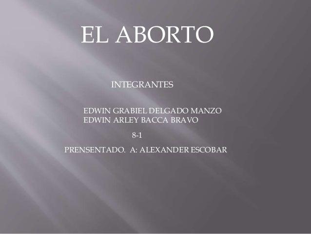 EL ABORTO INTEGRANTES EDWIN GRABIEL DELGADO MANZO EDWIN ARLEY BACCA BRAVO PRENSENTADO. A: ALEXANDER ESCOBAR 8-1