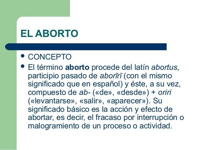 EL ABORTO   CONCEPTO   El término aborto procede del latín abortus,  participio pasado de aborīrī (con el mismo  signifi...