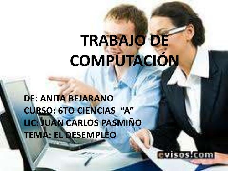 """TRABAJO DE         COMPUTACIÓNDE: ANITA BEJARANOCURSO: 6TO CIENCIAS """"A""""LIC: JUAN CARLOS PASMIÑOTEMA: EL DESEMPLEO"""