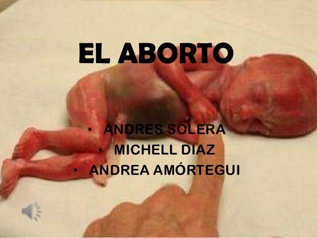 EL ABORTO  • ANDRES SOLERA    • MICHELL DIAZ• ANDREA AMÓRTEGUI