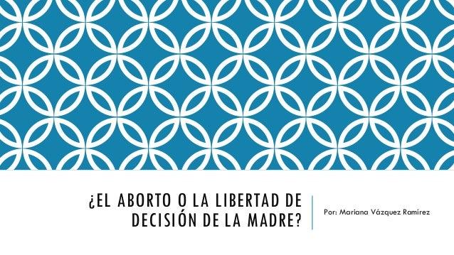 ¿EL ABORTO O LA LIBERTAD DE DECISIÓN DE LA MADRE? Por: Mariana Vázquez Ramírez