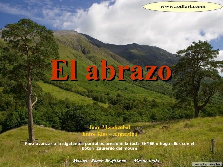 El abrazo Juan Mendizabal Entre Rios – Argentina Para avanzar a la siguientes pantallas presione la tecla ENTER o haga cli...