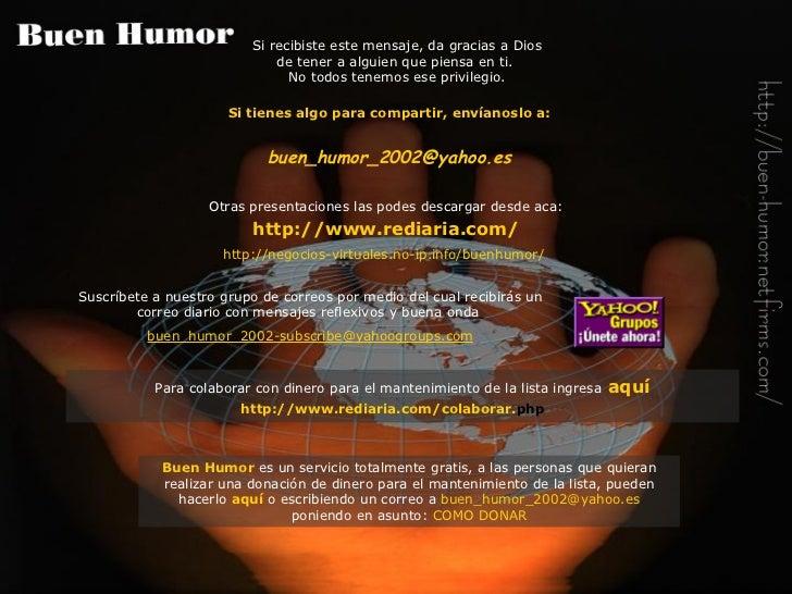 Si tienes algo para compartir, envíanoslo a: buen_humor_2002@ yahoo .es Otras presentaciones las podes descargar desde aca...