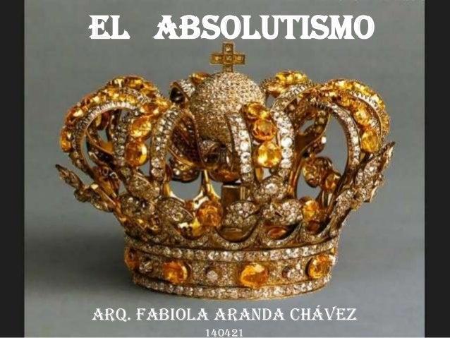 El Absolutismo Arq. Fabiola Aranda Chávez 140421