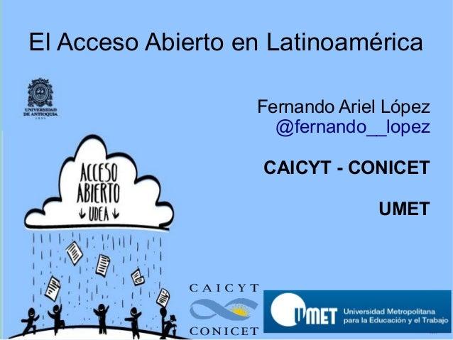 El Acceso Abierto en Latinoamérica Fernando Ariel López @fernando__lopez CAICYT - CONICET UMET