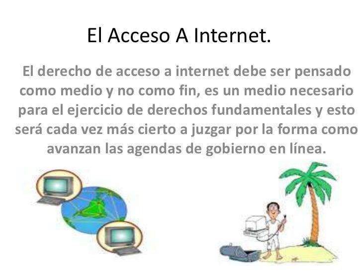El Acceso A Internet. El derecho de acceso a internet debe ser pensado como medio y no como fin, es un medio necesariopara...