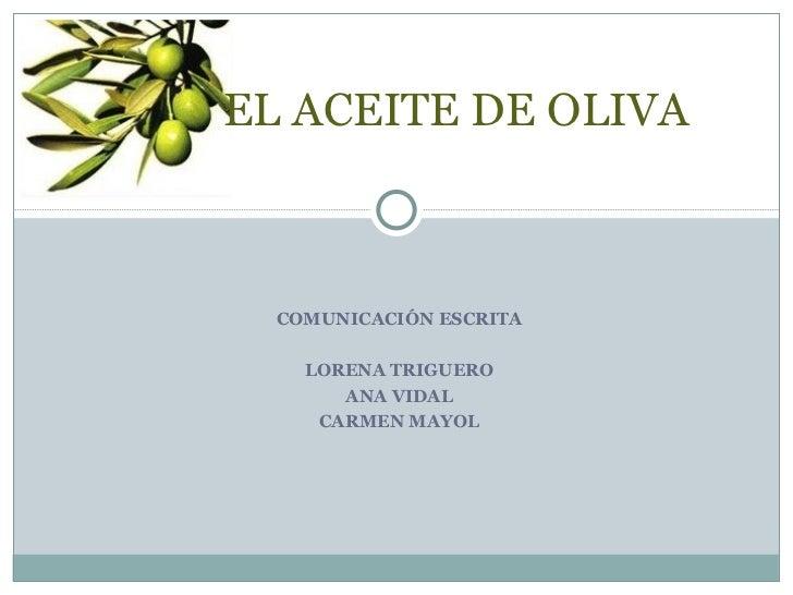 COMUNICACIÓN ESCRITA LORENA TRIGUERO ANA VIDAL CARMEN MAYOL EL ACEITE DE OLIVA