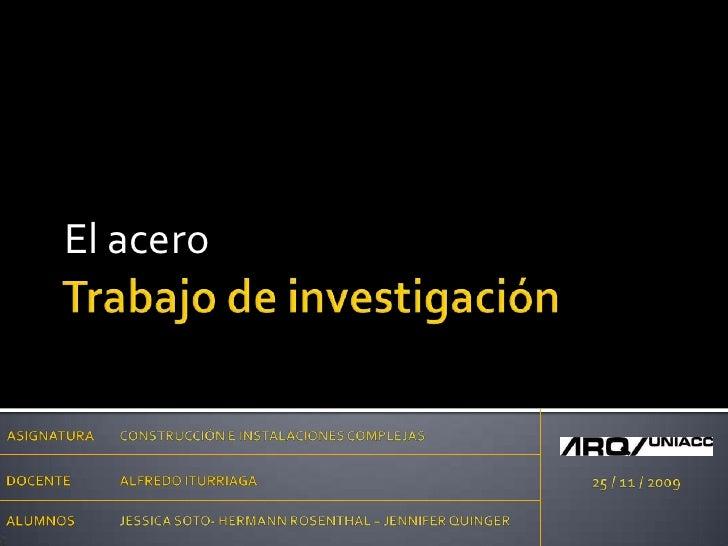 Trabajo de investigación<br />El acero<br />ASIGNATURA<br />CONSTRUCCIÓN E INSTALACIONES COMPLEJAS<br />DOCENTE<br />ALFRE...