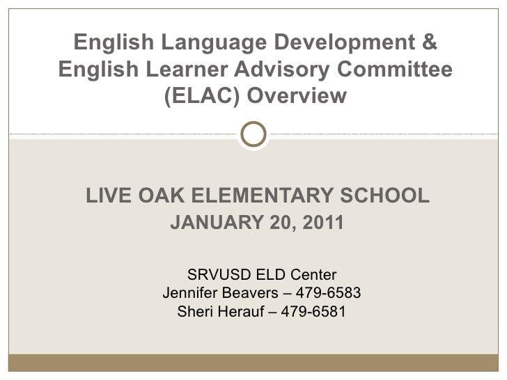 LIVE OAK ELEMENTARY SCHOOL JANUARY 20, 2011 English Language Development & English Learner Advisory Committee (ELAC)   Ove...