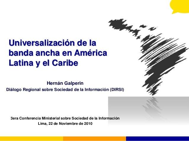 Universalización de la banda ancha en América Latina y el Caribe Hernán Galperin Diálogo Regional sobre Sociedad de la Inf...