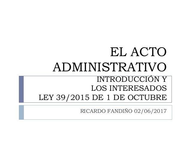 EL ACTO ADMINISTRATIVO INTRODUCCIÓN Y LOS INTERESADOS LEY 39/2015 DE 1 DE OCTUBRE RICARDO FANDIÑO 02/06/2017