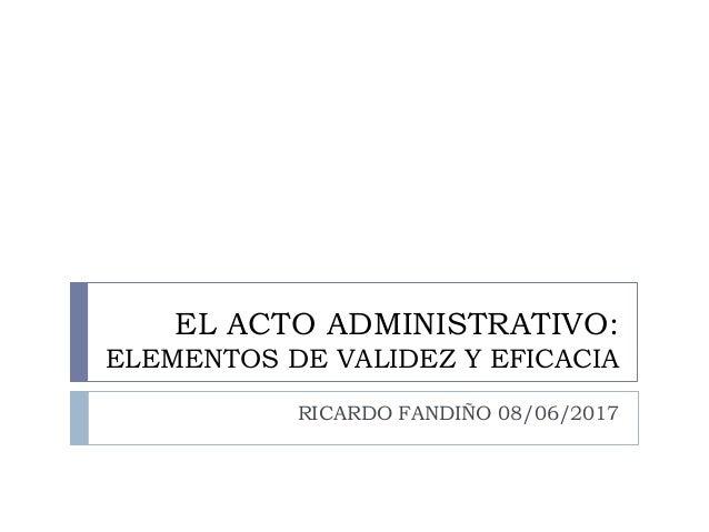 EL ACTO ADMINISTRATIVO: ELEMENTOS DE VALIDEZ Y EFICACIA RICARDO FANDIÑO 08/06/2017